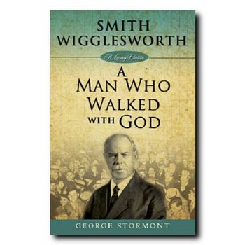 Smith Wigglesworth: A Man Who Walked with God, by George Stormont