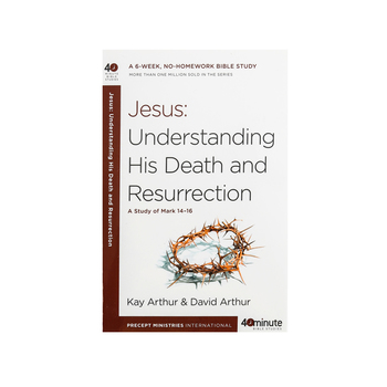 Jesus: Understanding His Death and Resurrection: A Study of Mark 14-16, by Kay Arthur, Paperback
