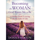 Becoming the Woman God Wants Me to Be: A 90-Day Guide to Living the Proverbs 31 Life, by Donna Partow