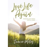 Love Life Again: Finding Joy When Life Is Hard, by Tracie Miles, Paperback