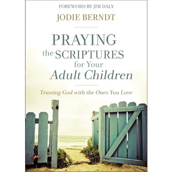 Praying the Scriptures for Your Adult Children: Trusting God with the Ones You Love, by Jodie Berndt