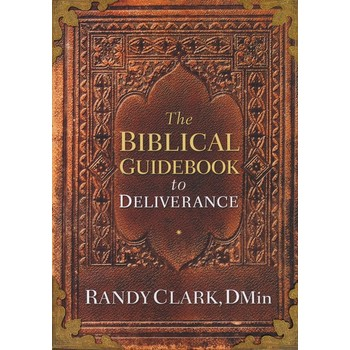 The Biblical Guidebook to Deliverance, by Randy Clark, DMin