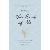 The End of Me: Finding Resurrection Life in the Daily Sacrifices of Motherhood, by Liz Wann