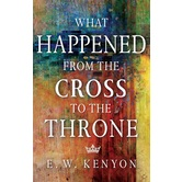What Happened from the Cross to the Throne, by E. W. Kenyon, Paperback