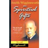 Smith Wigglesworth on Spiritual Gifts, by Smith Wigglesworth