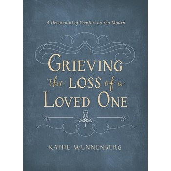 Grieving The Loss Of A Loved One: A Devotional Of Comfort As You Mourn, by Kathe Wunnenberg