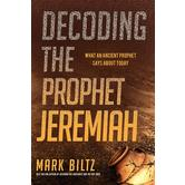 Decoding the Prophet Jeremiah: What an Ancient Prophet Says About Today, by Mark Biltz