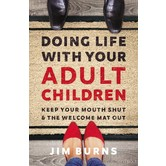 Doing Life With Your Adult Children: Keep Your Mouth Shut And The Welcome Mat Out, by Jim Burns