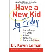 Have a New Kid by Friday: How to Change Your Child's Attitude, Behavior & Character in 5 Days