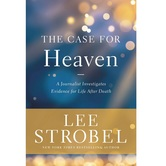 The Case for Heaven: A Journalist Investigates Evidence for Life After Death, by Lee Strobel
