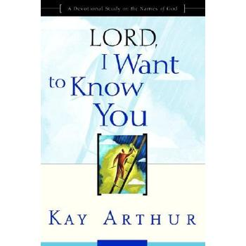Lord, I Want to Know You: A Devotional Study on the Names of God, by Kay Arthur