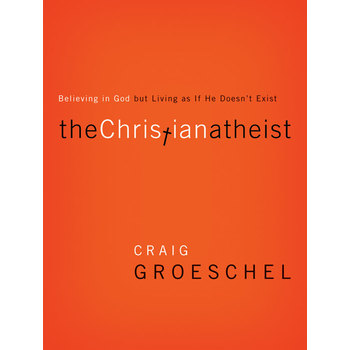 The Christian Atheist: Believing in God But Living as If He Doesn't Exist, by Craig Groeschel