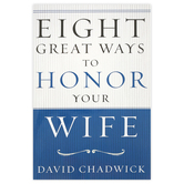 Eight Great Ways to Honor Your Wife, by David Chadwick