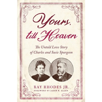 Yours, Till Heaven: The Untold Love Story of Charles and Susie Spurgeon, by Ray Rhodes Jr.