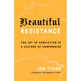 Beautiful Resistance: The Joy of Conviction in a Culture of Compromise, by Jon Tyson