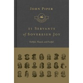 21 Servants of Sovereign Joy: Faithful, Flawed, and Fruitful, by John Piper, Hardcover