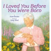 I Loved You Before You Were Born, by Anne Bowen and Greg Shed, Hardcover