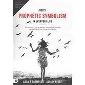 Gods Prophetic Symbolism in Everyday Life, by Adam Thompson and Adrian Beale