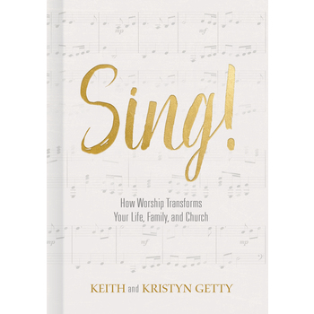 Sing!: How Worship Transforms Your Life, Family, and Church, by Keith Getty and Kristyn Getty