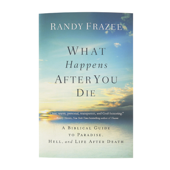 What Happens After You Die: A Biblical Guide To Paradise, Hell, & Life After Death, by Randy Frazee