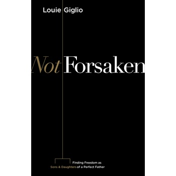 Not Forsaken: Finding Freedom as Sons & Daughters of a Perfect Father, by Louie Giglio