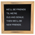 Collins Painting & Design, We'll Be Friends 'Til We're Old Framed Sign, 7 x 7 x 1 1/2 inches