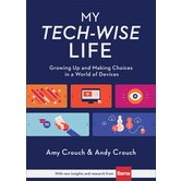 My Tech-Wise Life: Growing Up & Making Choices in a World of Devices, by Amy Crouch & Andy Crouch