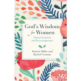 God's Wisdom for Women: Topical Scripture and Encouragement, by Patricia A. Miller & Rachel Gorman