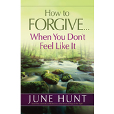 How to Forgive When You Dont Feel Like It, by June Hunt