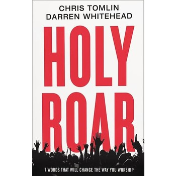 Holy Roar: 7 Words That Will Change The Way You Worship, by Chris Tomlin & Darren Whitehead