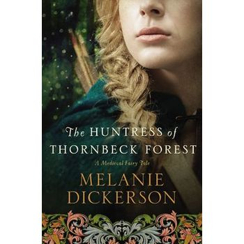 The Huntress Of Thornbeck Forest, Thornbeck Fairy Tale Romance Series, Book 1, by Melanie Dickerson