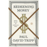 Redeeming Money: How God Reveals and Reorients Our Hearts, by Paul David Tripp, Paperback