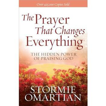 The Prayer That Changes Everything The Hidden Power of Praising God, by Stormie Omartian