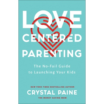 Love-Centered Parenting: The No-Fail Guide to Launching Your Kids, by Crystal Paine, Hardcover