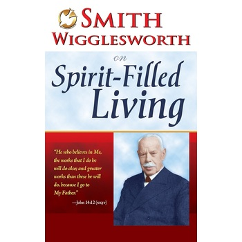 Smith Wigglesworth on Spirit Filled Living, by Smith Wigglesworth