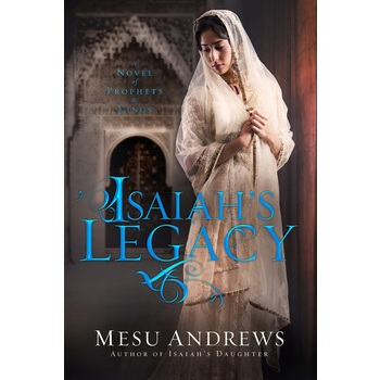 Isaiahs Legacy: A Novel of Prophets and Kings, by Mesu Andrews, Paperback