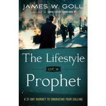 The Lifestyle of a Prophet: A 21-Day Journey to Embracing Your Calling, by James W. Goll