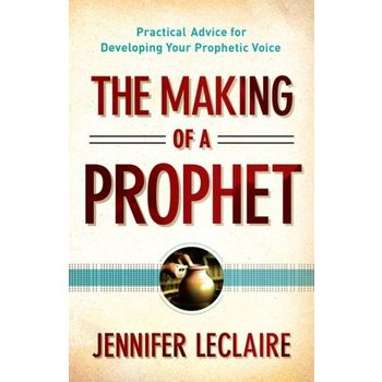 The Making of a Prophet: Practical Advice for Developing Your Prophetic Voice, by Jennifer LeClaire