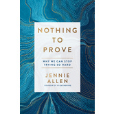 Nothing to Prove: Why We Can Stop Trying So Hard, by Jennie Allen, Paperback