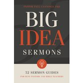 Big Idea Sermons: 52 Sermon Guides for Busy Pastors & Bible Teachers, by Dr. Paul Cannings