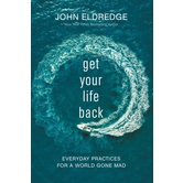 Get Your Life Back: Everyday Practices For A World Gone Mad, by John Eldredge, Hardcover