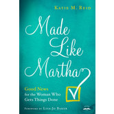 Made Like Martha: Good News for the Woman Who Gets Things Done, by Katie M. Reid