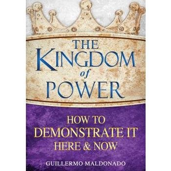 Kingdom of Power How to Demonstrate It Here and Now, by Guillermo Maldonado