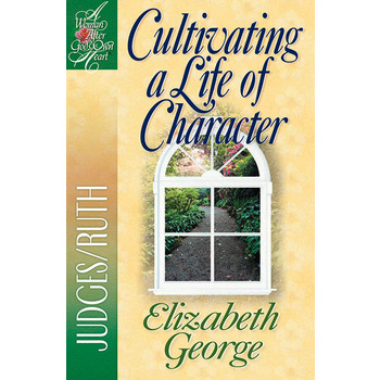 Cultivating a Life of Character: Judges & Ruth, Woman After God's Own Heart, by Elizabeth George