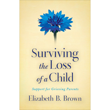 Surviving the Loss of a Child: Support for Grieving Parents, by Elizabeth B. Brown