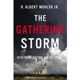 The Gathering Storm: Secularism, Culture, and The Church, by R. Albert Mohler Jr.