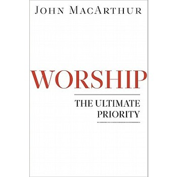 Worship: The Ultimate Priority, by John F. MacArthur