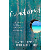 Overwhelmed: How to Quiet the Chaos and Restore Your Sanity, by Kathi Lipp and Cheri Gregory