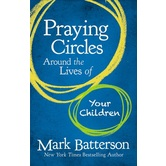 Praying Circles Around the Lives of Your Children, by Mark Batterson