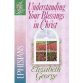 Woman After God's Own Heart Series: Understanding Your Blessings in Christ: Ephesians